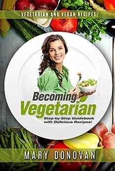 Becoming Vegetarian: Guidebook and Vegetarian recipe / Vegan recipe book (English Edition) por [Donovan, Mary]