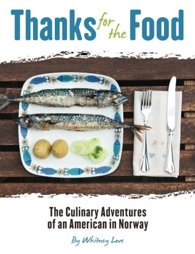 Thanks For The Food: The Culinary Adventures of An American in Norway by Whitney Love