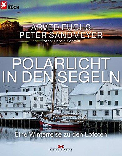 Polarlicht in den Segeln: Eine Winterreise zu den Lofoten Gebundenes Buch – 7. Oktober 2013 Arved Fuchs Peter Sandmeyer Harald Schmitt Delius Klasing