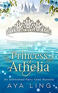 Princess Of Athelia: An Unfinished Fairy Tales Novella by Aya Ling ebook deal