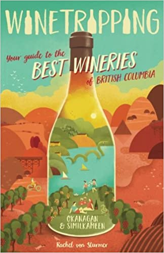 Winetripping Okanagan /& Similkameen Your Guide to the Best Wineries of British Columbia