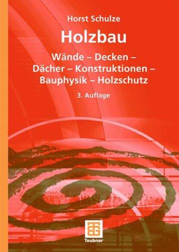 Holzbau: Wände ― Decken ― Bauprodukte ― Dächer ― Konstruktionen ― Bauphysik ― Holzschutz