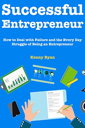 Successful Entrepreneur (Guide to New Businessman):  How to Deal with Failure and the Every Day Struggle of Being an Entrepreneur