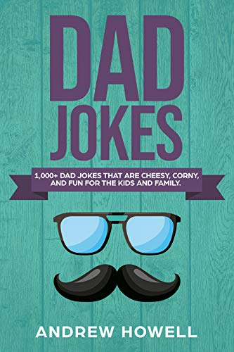 1,000+ Dad Jokes That Are Cheesy, Corny, And Fun For The Kids and Family (Dad Jokes For Kids Book 1) -