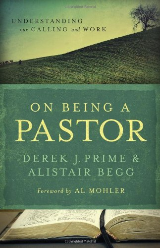 On Being a Pastor: Understanding Our Calling and Work [Derek J. Prime - Alistair Begg] (Tapa Blanda)