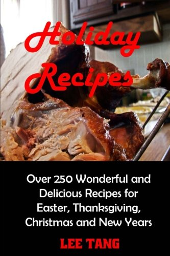 Holiday Recipes: Over 250 Wonderful and  Delicious Recipes for  Easter, Thanksgiving,  Christmas and New Years by Lee Tang
