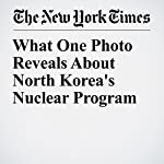 What One Photo Reveals About North Korea's Nuclear Program | Max Fisher,Jugal K. Patel