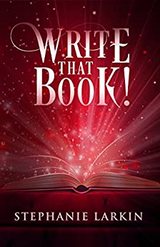 Write That Book!: The Guide On How To Write Any Book And Be A Successful Writer by [Larkin, Stephanie]