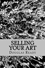 Selling Your Art: A comprehensive guide for the artist determined to not only survive, but thrive on creative effort! Paperback
