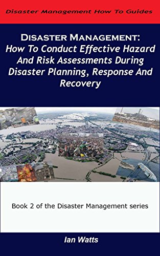 Disaster Management: How To Conduct Effective Hazard and Risk Assessments Before, During and After Disasters (Disaster Management How To Guides Book 2)