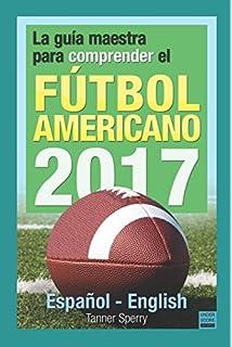 La guía maestra para comprender el fútbol americano 2017: Español-English