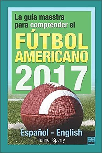 La guía maestra para comprender el fútbol americano 2017: Español-English: Amazon.es: Tanner Sperry, Loretta Farnsworth, Luis Jacobo, Landon Sperry: Libros