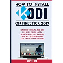 How to Install Kodi on Firestick 2017: Learn How To Install Kodi On A Fire Stick, Stream Live TV, Jailbreak A Firestick and Much More with Screenshots and Easy Step by Step Instructions