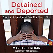 Detained and Deported: Stories of Immigrant Families Under Fire Audiobook by Margaret Regan Narrated by Frankie Corzo