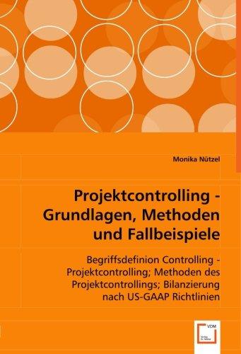 Download Projektcontrolling - Grundlagen, Methoden und Fallbeispiele: Begriffsdefinion Controlling - Projektcontrolling; Methoden des Projektcontrollings; Bilanzierung nach US-GAAP Richtlinien (German Edition) pdf epub