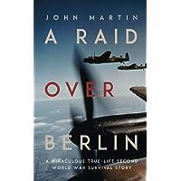 A Raid Over Berlin A Miraculous True-Life Second World War Survival Story