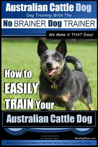 Australian Cattle Dog ~ Dog Training with the No BRAINER Dog TRAINER ~ We Make it THAT Easy!: How to EASILY TRAIN Your Australian Cattle Dog (Australian Cattle Dog Training) (Volume 1) (Australian Cattle Dog Puppy)