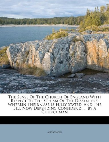 The Sense Of The Church Of England With Respect To The Schism Of The Dissenters: Wherein Their Case Is Fully Stated, And The Bill Now Depending Consider'd. ... By A Churchman pdf