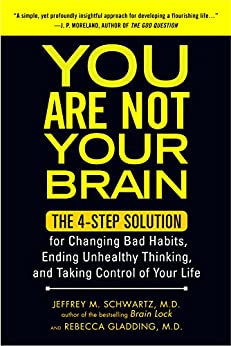 You Are Not Your Brain: The 4-Step Solution for Changing Bad Habits, Ending Unhealthy Thinking, and Taki ng Control of Your Life by [MD, Jeffrey Schwartz]