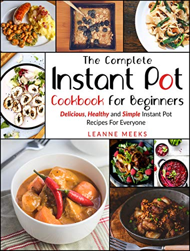 Instant Pot Cookbook: The Complete Instant Pot Cookbook For Beginners   Delicious, Healthy and Simple Instant Pot Recipes For Everyone by Leanne Meeks