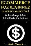 Ecommerce for Beginner Internet Marketers: Online Garage Sale & Tshirt Marketing Business