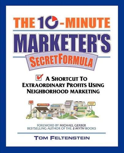 The 10-Minute Marketers Secret Formula: A Shortcut to Extraordinary Profits Using Neighborhood Marketing Tom Feltenstein