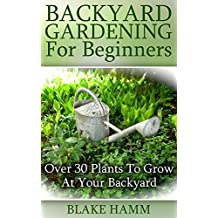 Backyard Gardening For Beginners: Over 30 Plants To Grow At Your Backyard