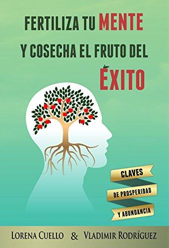Fertiliza tu MENTE y cosecha el fruto del ÉXITO: Claves de prosperidad y abundancia (Spanish Edition)