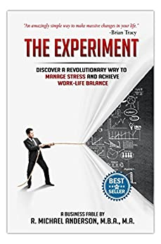 The Experiment: Discover a Revolutionary Way to Manage Stress and Achieve Work-Life Balance (The Experiments Book 1) by [Anderson, R. Michael]
