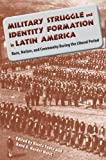 Military Struggle and Identity Formation in Latin America : Race, Nation, and Community During the Liberal Period, , 0813044839