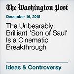 The Unbearably Brilliant 'Son of Saul' Is a Cinematic Breakthrough | Richard Cohen