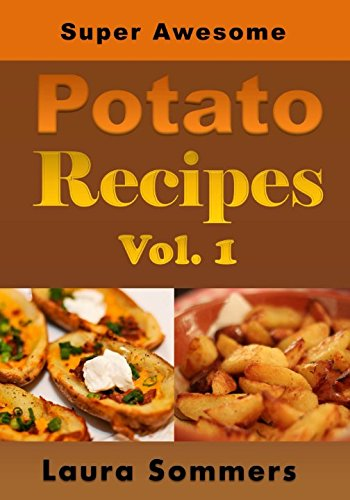 Super Awesome Potato Recipes Vol 1: Cooking Baked Fried Boiled or Mashed Potatoes for the Whole Family 50 Super Awesome Potato Recipe Series Volume 1