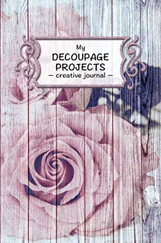 - My Decoupage Projects: Handicrafts Notebook I 6x9 I 120 pages I Creative journal for your decoupage projects I DIY gift ideas