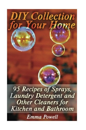 DIY Collection for Your Home: 95 Recipes of Sprays, Laundry Detergent and Other Cleaners for Kitchen and Bathroom: (Natural Cleaners, Homemade Cleaners) (Natural Beauty Book)