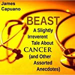 Beast: A Slightly Irreverent Tale About Cancer (And Other Assorted Anecdotes) | James Capuano