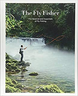 The Fly Fisher The Essence And Essentials Of Flyfishing Hardcover May 18 2017
