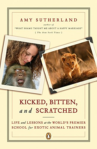Kicked, Bitten, and Scratched: Life and Lessons at the World's Premier School for Exotic Animal Trainers -