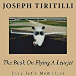 The Book on Flying a Learjet: Joey Jet's Memories | Joseph Tiritilli