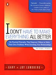 I Don't Have to Make Everything All Better: Six Practical Principles That Empower Others to Solve Their Ow