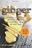 Ginger: Weight Loss and Beauty Secrets for Natural Health at Any Age, Julie Gabriel, 1492950866
