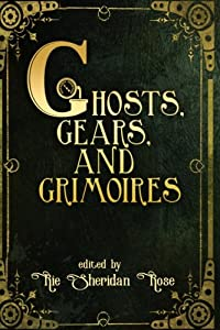 Ghosts, Gears, and Grimoires: A Steampunk Anthology