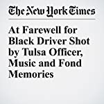 At Farewell for Black Driver Shot by Tulsa Officer, Music and Fond Memories | Manny Fernandez,Michael Wines
