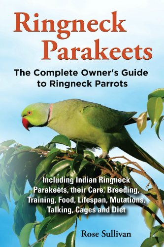 - Ringneck Parakeets: The Complete Owner's Guide to Ringneck Parrots Including Indian Ringneck Parakeets, their Care, Breeding, Training, Food, Lifespan, Mutations, Talking, Cages and Diet