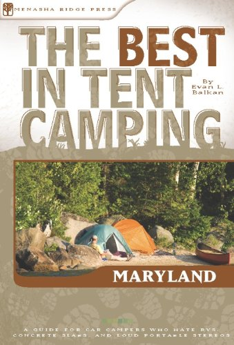 The Best in Tent Camping: Maryland: A Guide for Car Campers Who Hate RVs, Concrete Slabs, and Loud Portable Stereos (Best Tent Camping) Evan L. Balkan