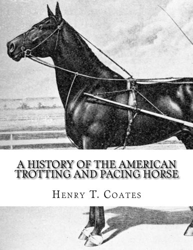 A History of the American Trotting and Pacing Horse: With Pedigrees of Famous Standardbred Horses, Useful Hints