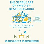The Gentle Art of Swedish Death Cleaning: How to Free Yourself and Your Family from a Lifetime of Clutter | Margareta Magnusson