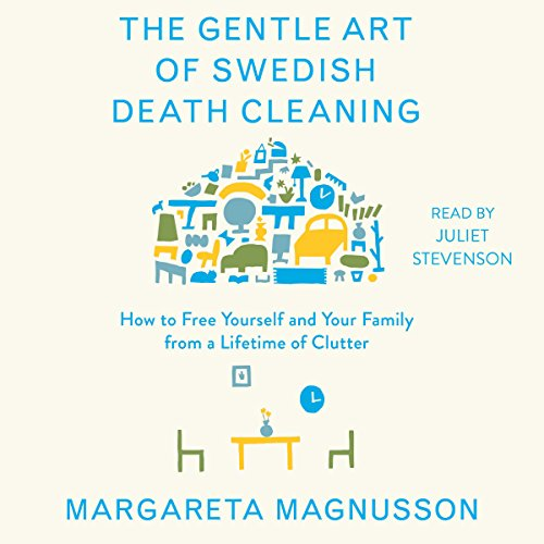 The Gentle Art of Swedish Death Cleaning: How to Free Yourself and Your Family from a Lifetime of Clutter by Simon & Schuster Audio
