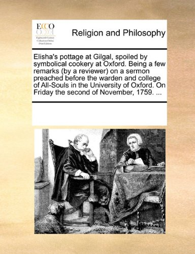 Elisha's pottage at Gilgal, spoiled by symbolical cookery at Oxford. Being a few remarks (by a reviewer) on a sermon preached before the warden and ... On Friday the second of November, 1759. ... PDF