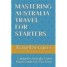 MASTERING AUSTRALIA TRAVEL FOR STARTERS: Complete Australia Travel Hand Guide For The Brave