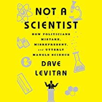 NOT A SCIENTIST: HOW POLITICIANS MISTAKE, MISREPRESENT AND UTTERLY MANGLE SCIENCE